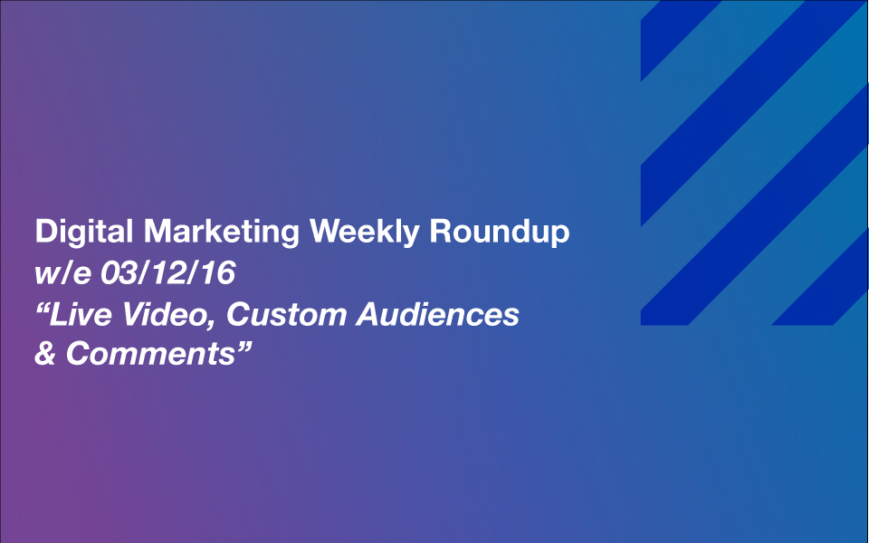 dmr_031216 Live Video, Custom Audiences and Comments – Your Digital Marketing Weekly Roundup