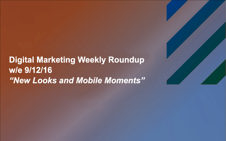 dmr_091216 New Looks and Mobile Moments: Your Digital Marketing Weekly Roundup