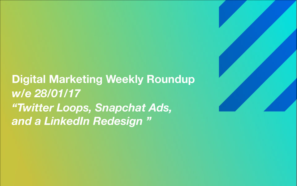 dmr_280117-1 Twitter Loops, Snapchat Ads, and a LinkedIn Redesign – Your Digital Marketing Weekly Roundup