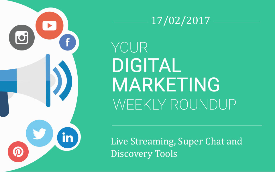 weekly_roundup-16-2017 Live Streaming, Super Chat and Discovery Tools – Your Digital Marketing Weekly Roundup