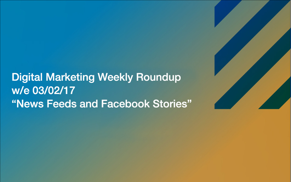 weekly_roundup_03_02 News Feeds and Facebook Stories: Your Digital Marketing Weekly Roundup