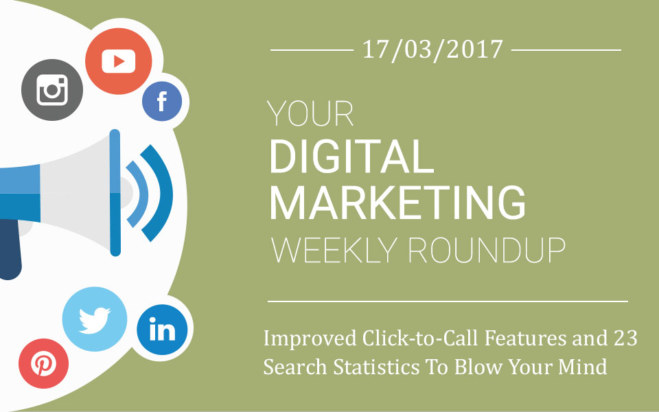 weekly_roundup-17-03-2017 Weekly Roundup: Improved Click-to-Call Features and 23 Search Statistics To Blow Your Mind