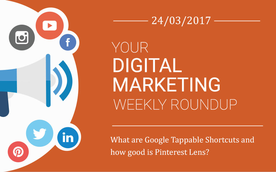 weekly_roundup-2017-24-03 What are Google Tappable Shortcuts and how good is Pinterest Lens?