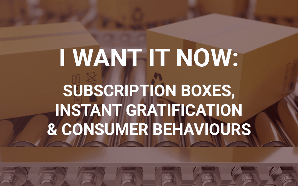 MSA-blogpost_i_want_it_now I want it now: Subscription boxes, instant gratification and consumer behaviours